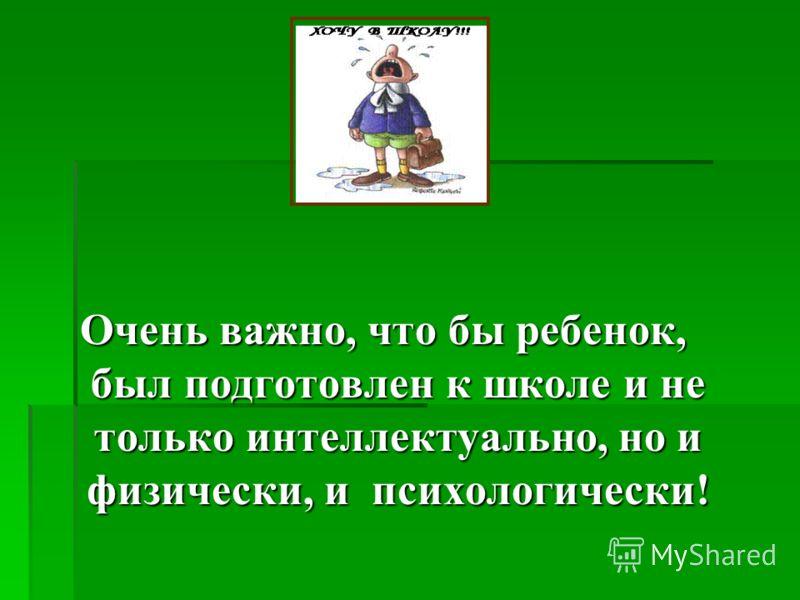 Очень важно, что бы ребенок, был подготовлен к школе и не только интеллектуально, но и физически, и психологически!