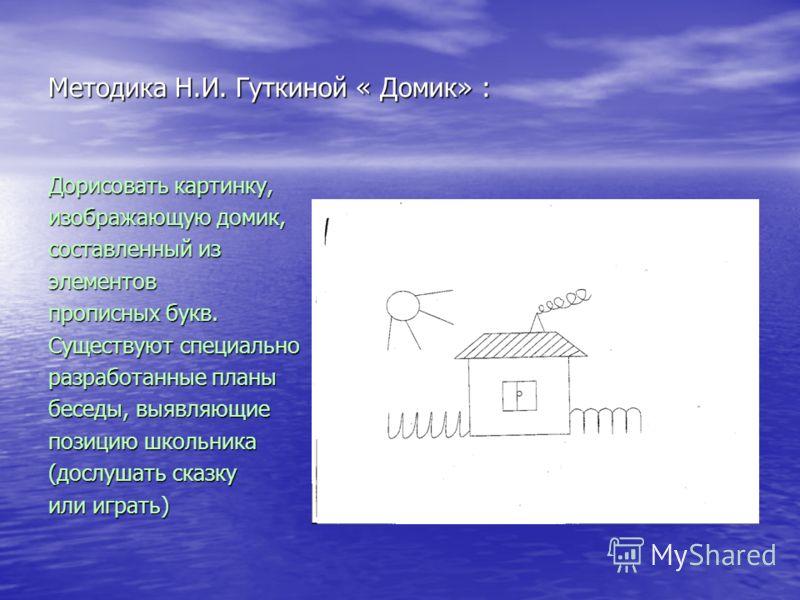 Методика Н.И. Гуткиной « Домик» : Дорисовать картинку, изображающую домик, составленный из элементов прописных букв. Существуют специально разработанные планы беседы, выявляющие позицию школьника (дослушать сказку или играть)