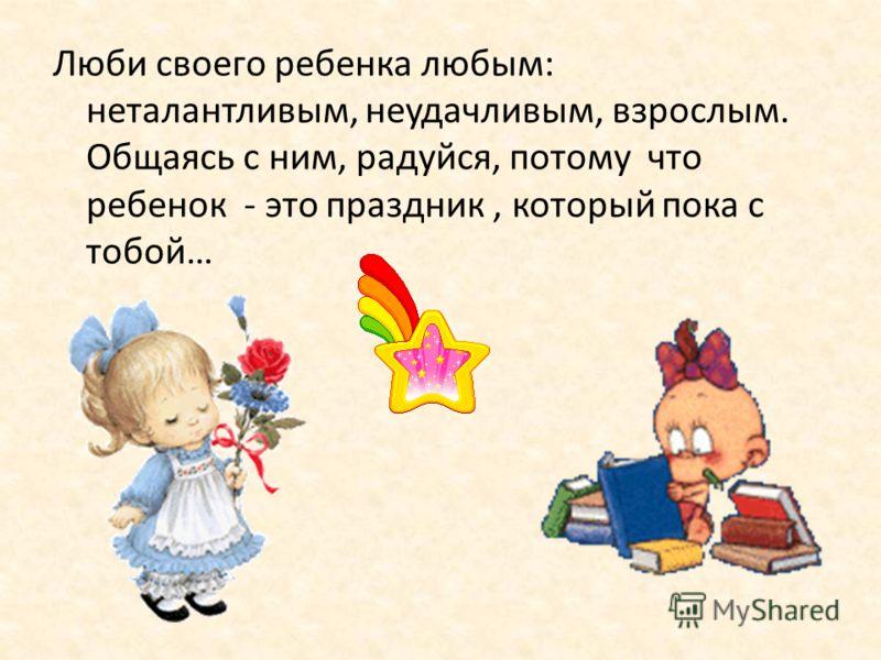 Люби своего ребенка любым: неталантливым, неудачливым, взрослым. Общаясь с ним, радуйся, потому что ребенок - это праздник, который пока с тобой…