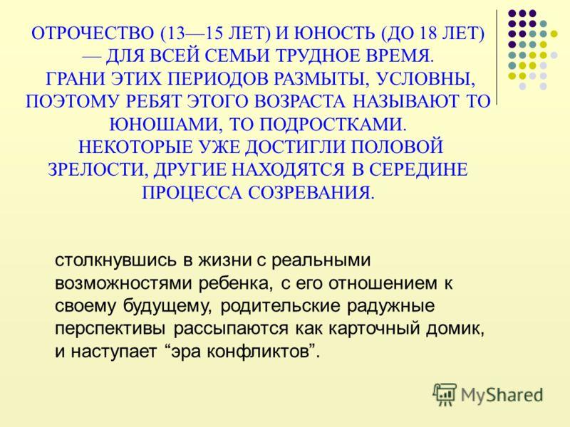 ОТРОЧЕСТВО (1315 ЛЕТ) И ЮНОСТЬ (ДО 18 ЛЕТ) ДЛЯ ВСЕЙ СЕМЬИ ТРУДНОЕ ВРЕМЯ. ГРАНИ ЭТИХ ПЕРИОДОВ РАЗМЫТЫ, УСЛОВНЫ, ПОЭТОМУ РЕБЯТ ЭТОГО ВОЗРАСТА НАЗЫВАЮТ ТО ЮНОШАМИ, ТО ПОДРОСТКАМИ. НЕКОТОРЫЕ УЖЕ ДОСТИГЛИ ПОЛОВОЙ ЗРЕЛОСТИ, ДРУГИЕ НАХОДЯТСЯ В СЕРЕДИНЕ ПРОЦ
