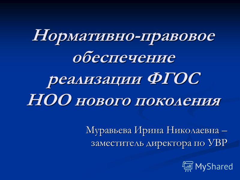 Нормативно-правовое обеспечение реализации ФГОС НОО нового поколения Муравьева Ирина Николаевна – заместитель директора по УВР