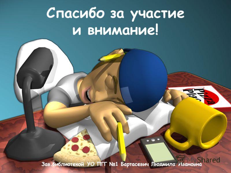 Спасибо за участие и внимание! Зав.библиотекой УО ПГГ 1 Бартасевич Людмила Ивановна
