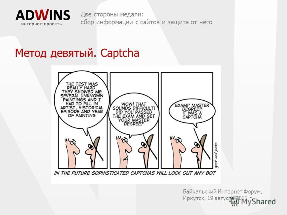 Две стороны медали: сбор информации с сайтов и защита от него Байкальский Интернет Форум, Иркутск, 19 августа 2011 г. Метод девятый. Captcha