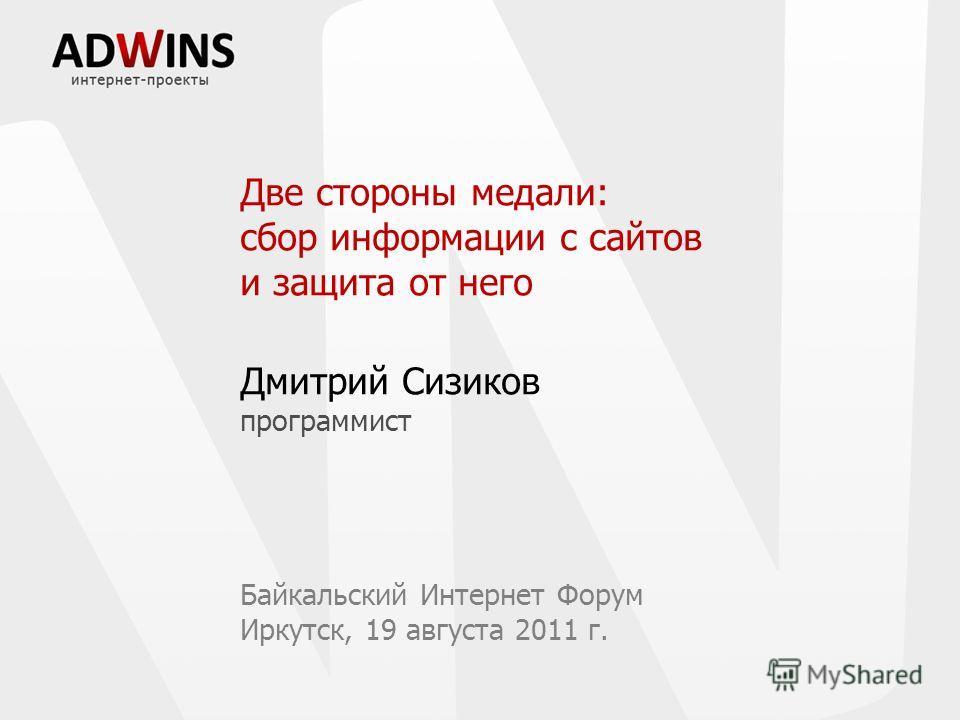 Две стороны медали: сбор информации с сайтов и защита от него Дмитрий Сизиков программист Байкальский Интернет Форум Иркутск, 19 августа 2011 г.