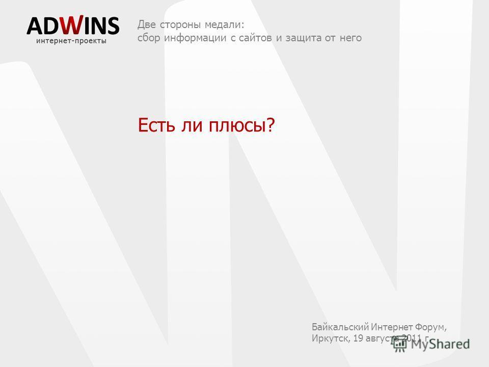 Есть ли плюсы? Две стороны медали: сбор информации с сайтов и защита от него Байкальский Интернет Форум, Иркутск, 19 августа 2011 г.
