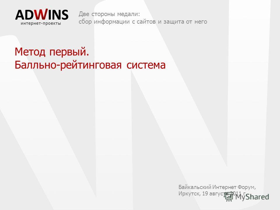 Метод первый. Балльно-рейтинговая система Две стороны медали: сбор информации с сайтов и защита от него Байкальский Интернет Форум, Иркутск, 19 августа 2011 г.