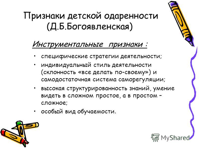 Признаки детской одаренности (Д.Б.Богоявленская) Инструментальные признаки : специфические стратегии деятельности; индивидуальный стиль деятельности (склонность «все делать по-своему») и самодостаточная система саморегуляции; высокая структурированно