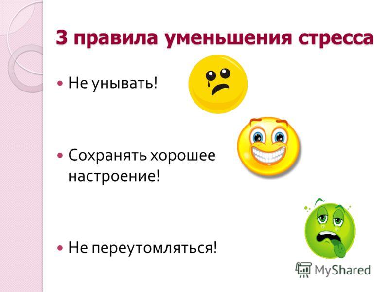 3 правила уменьшения стресса Не унывать ! Сохранять хорошее настроение ! Не переутомляться !