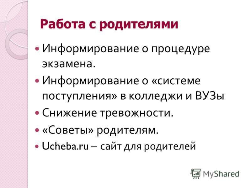 Работа с родителями Информирование о процедуре экзамена. Информирование о « системе поступления » в колледжи и ВУЗы Снижение тревожности. « Советы » родителям. Ucheba.ru – сайт для родителей
