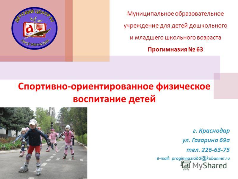 Муниципальное образовательное учреждение для детей дошкольного и младшего школьного возраста Прогимназия 63 Спортивно - ориентированное физическое воспитание детей г. Краснодар ул. Гагарина 69 а тел. 226-63-75 е -mail: progimnazia63@kubannet.ru