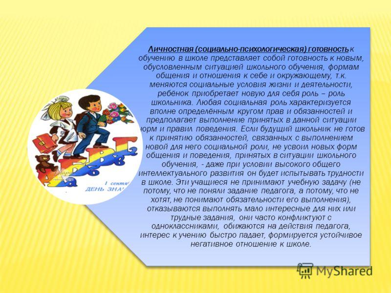 Личностная (социально-психологическая) готовность к обучению в школе представляет собой готовность к новым, обусловленным ситуацией школьного обучения, формам общения и отношения к себе и окружающему, т.к. меняются социальные условия жизни и деятельн
