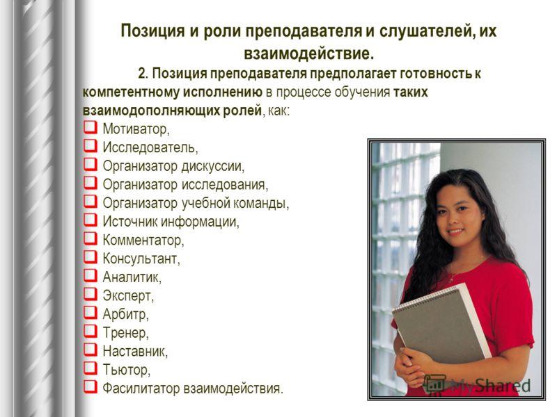 Позиция и роли преподавателя и слушателей, их взаимодействие. 2. Позиция преподавателя предполагает готовность к компетентному исполнению в процессе обучения таких взаимодополняющих ролей, как: Мотиватор, Исследователь, Организатор дискуссии, Органи