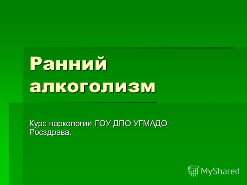Ранний алкоголизм Курс наркологии ГОУ ДПО УГМАДО Росздрава.