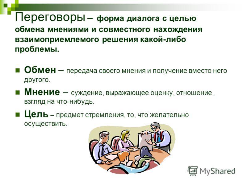 Переговоры – форма диалога с целью обмена мнениями и совместного нахождения взаимоприемлемого решения какой-либо проблемы. Обмен – передача своего мнения и получение вместо него другого. Мнение – суждение, выражающее оценку, отношение, взгляд на что-