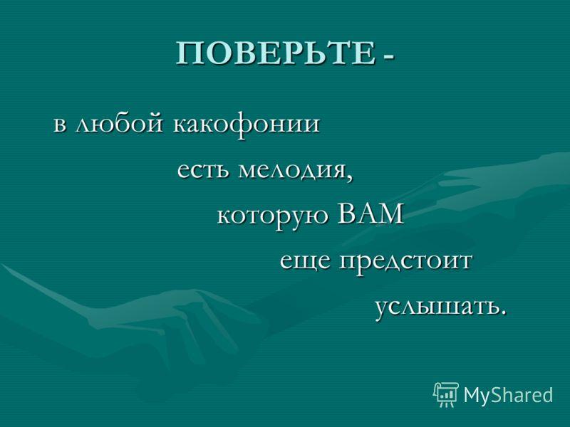 ПОВЕРЬТЕ - в любой какофонии в любой какофонии есть мелодия, есть мелодия, которую ВАМ которую ВАМ еще предстоит еще предстоит услышать. услышать.