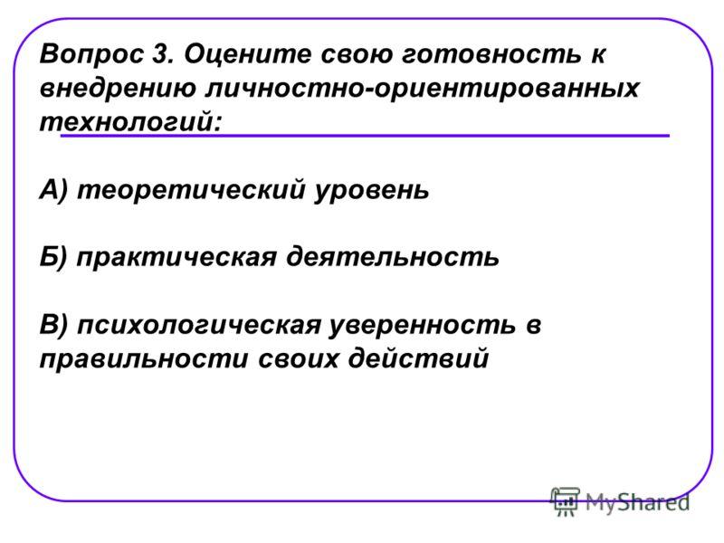Вопрос 3. Оцените свою готовность к внедрению личностно-ориентированных технологий: А) теоретический уровень Б) практическая деятельность В) психологическая уверенность в правильности своих действий