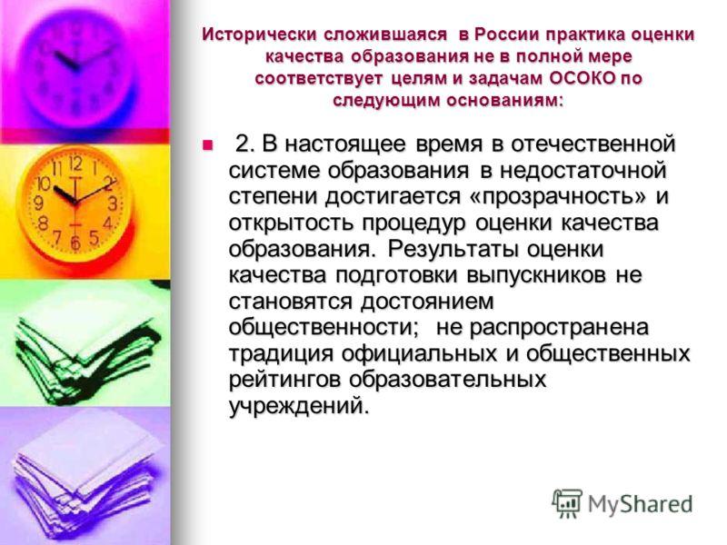 Исторически сложившаяся в России практика оценки качества образования не в полной мере соответствует целям и задачам ОСОКО по следующим основаниям: 2. В настоящее время в отечественной системе образования в недостаточной степени достигается «прозрачн