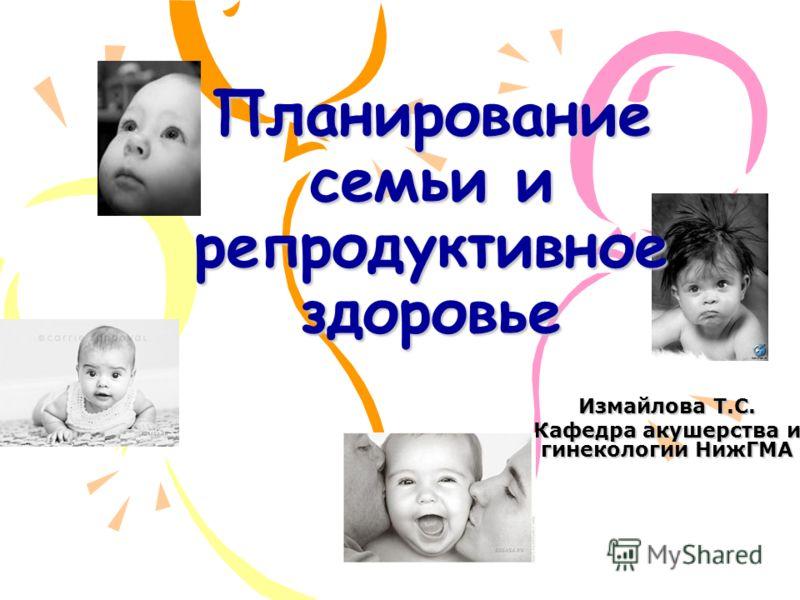 Планирование семьи и репродуктивное здоровье Измайлова Т.С. Кафедра акушерства и гинекологии НижГМА
