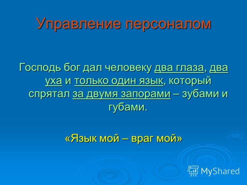 Управление персоналом Господь бог дал человеку два глаза, два уха и только один язык, который спрятал за двумя запорами – зубами и губами. «Язык мой – враг мой»