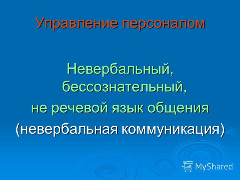 Управление персоналом Невербальный, бессознательный, не речевой язык общения (невербальная коммуникация)