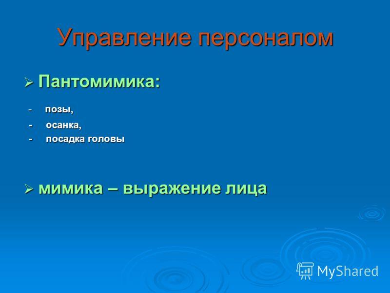 Управление персоналом Пантомимика: Пантомимика: - позы, - позы, - осанка, - осанка, - посадка головы - посадка головы мимика – выражение лица мимика – выражение лица