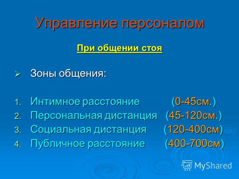 Управление персоналом При общении стоя Зоны общения: Зоны общения: 1. Интимное расстояние (0-45см.) 2. Персональная дистанция (45-120см.) 3. Социальная дистанция (120-400см) 4. Публичное расстояние (400-700см)