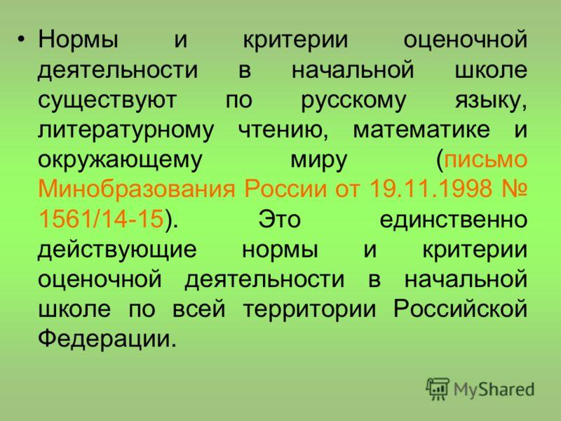 Нормы и критерии оценочной деятельности в начальной школе существуют по русскому языку, литературному чтению, математике и окружающему миру (письмо Минобразования России от 19.11.1998 1561/14-15). Это единственно действующие нормы и критерии оценочно