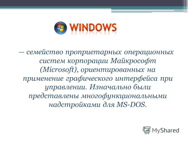 семейство проприетарных операционных систем корпорации Майкрософт (Microsoft), ориентированных на применение графического интерфейса при управлении. Изначально были представлены многофункциональными надстройками для MS-DOS.
