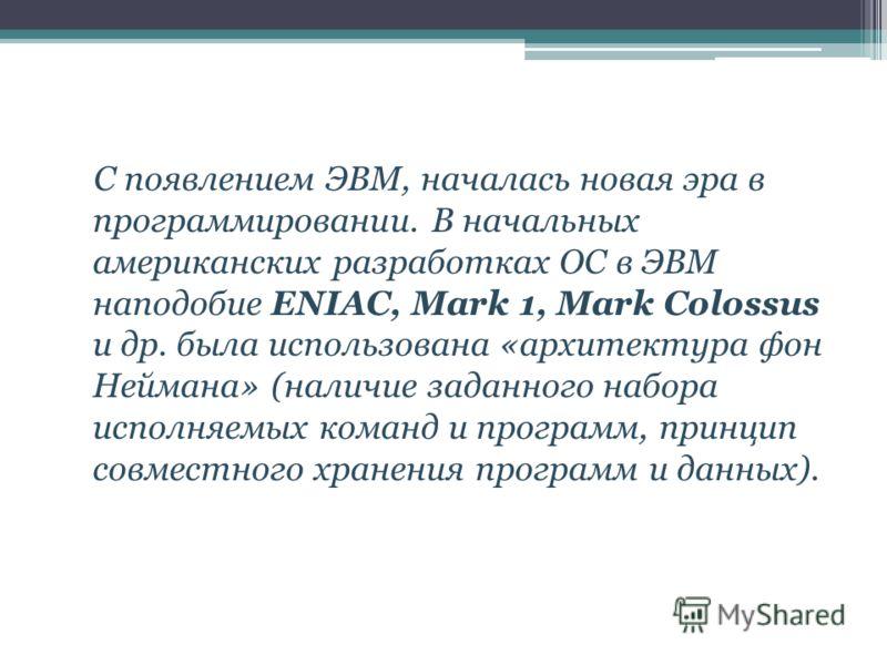 С появлением ЭВМ, началась новая эра в программировании. В начальных американских разработках ОС в ЭВМ наподобие ENIAC, Mark 1, Mark Colossus и др. была использована «архитектура фон Неймана» (наличие заданного набора исполняемых команд и программ, п