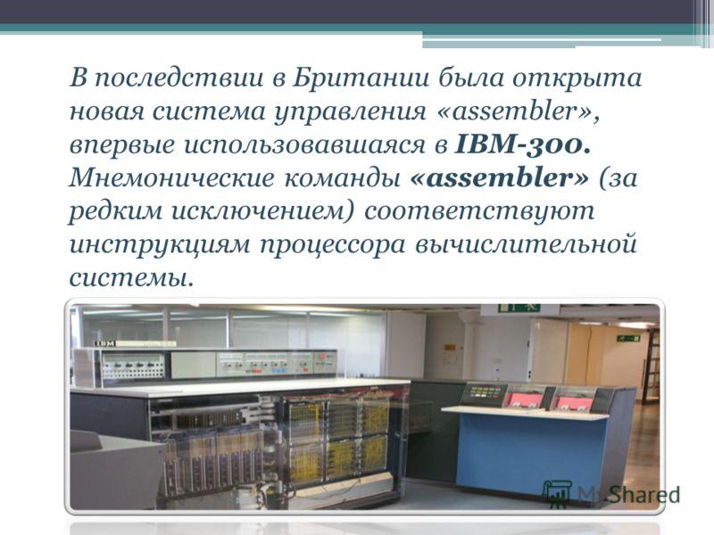 В последствии в Британии была открыта новая система управления «assembler», впервые использовавшаяся в IBM-300. Мнемонические команды «assembler» (за редким исключением) соответствуют инструкциям процессора вычислительной системы.