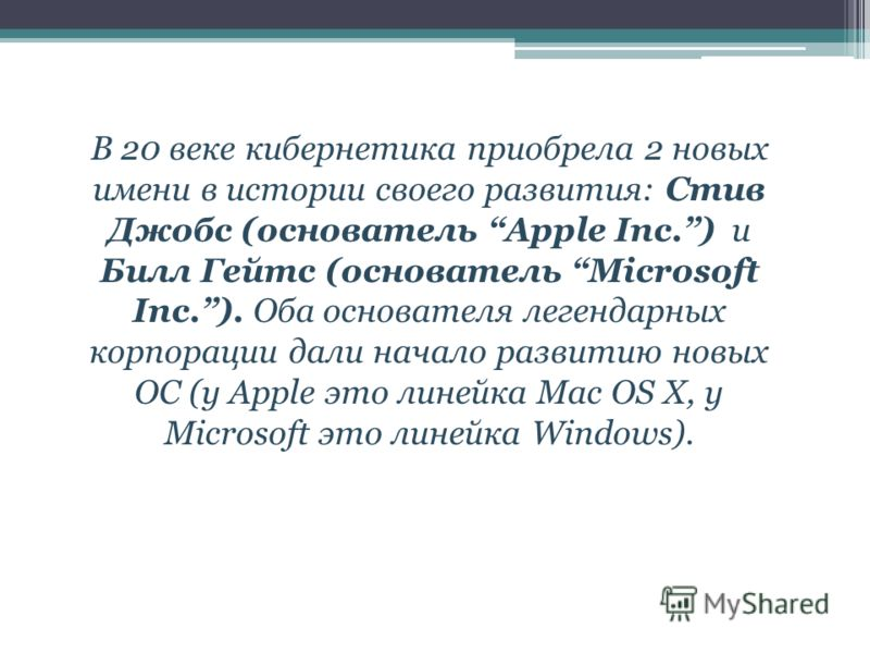 В 20 веке кибернетика приобрела 2 новых имени в истории своего развития: Стив Джобс (основатель Apple Inc.) и Билл Гейтс (основатель Microsoft Inc.). Оба основателя легендарных корпорации дали начало развитию новых ОС (у Apple это линейка Mac OS X, у
