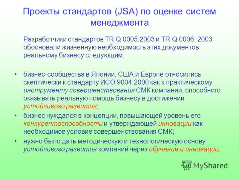 Проекты стандартов (JSA) по оценке систем менеджмента Разработчики стандартов TR Q 0005:2003 и TR Q 0006: 2003 обосновали жизненную необходимость этих документов реальному бизнесу следующим: бизнес-сообщества в Японии, США и Европе относились скептич