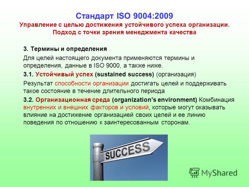 Стандарт ISO 9004:2009 Управление с целью достижения устойчивого успеха организации. Подход с точки зрения менеджмента качества 3. Термины и определения Для целей настоящего документа применяются термины и определения, данные в ISO 9000, а также ниже