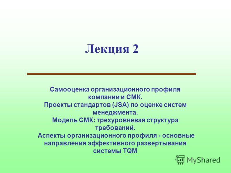 Лекция 2 Самооценка организационного профиля компании и СМК. Проекты стандартов (JSA) по оценке систем менеджмента. Модель СМК: трехуровневая структура требований. Аспекты организационного профиля - основные направления эффективного развертывания сис