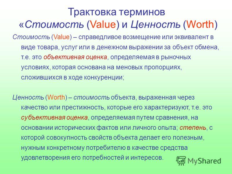 Трактовка терминов «Стоимость (Value) и Ценность (Worth) Стоимость (Value) – справедливое возмещение или эквивалент в виде товара, услуг или в денежном выражении за объект обмена, т.е. это объективная оценка, определяемая в рыночных условиях, которая