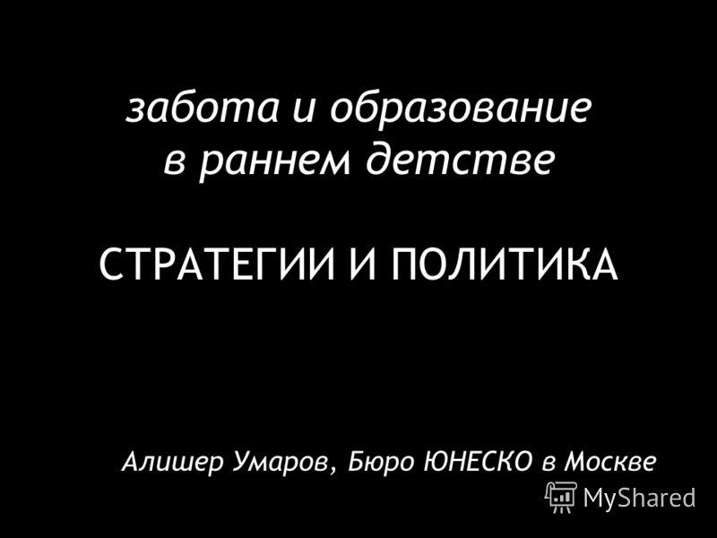 забота и образование в раннем детстве СТРАТЕГИИ И ПОЛИТИКА Алишер Умаров, Бюро ЮНЕСКО в Москве