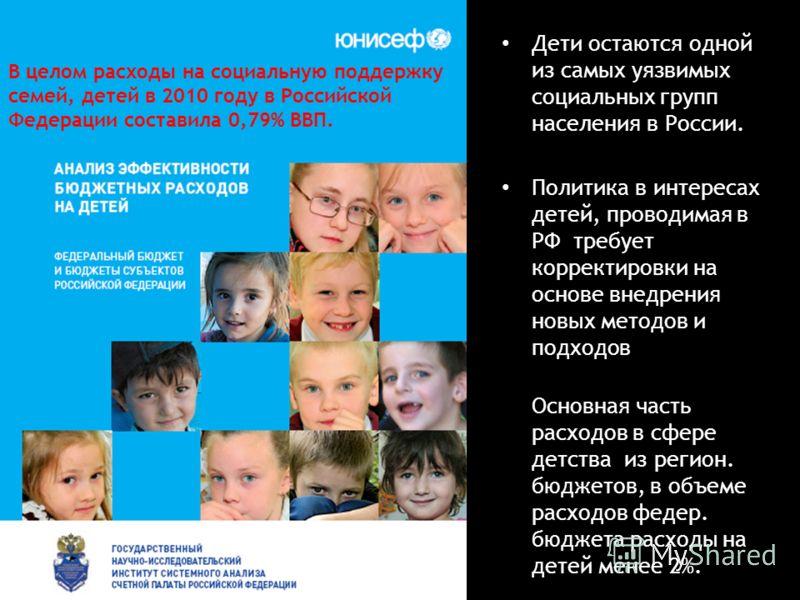 Дети остаются одной из самых уязвимых социальных групп населения в России. Политика в интересах детей, проводимая в РФ требует корректировки на основе внедрения новых методов и подходов Основная часть расходов в сфере детства из регион. бюджетов, в о