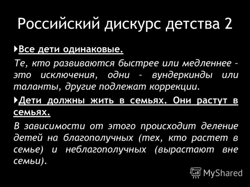 Российский дискурс детства 2 Все дети одинаковые. Те, кто развиваются быстрее или медленнее – это исключения, одни – вундеркинды или таланты, другие подлежат коррекции. Дети должны жить в семьях. Они растут в семьях. В зависимости от этого происходит
