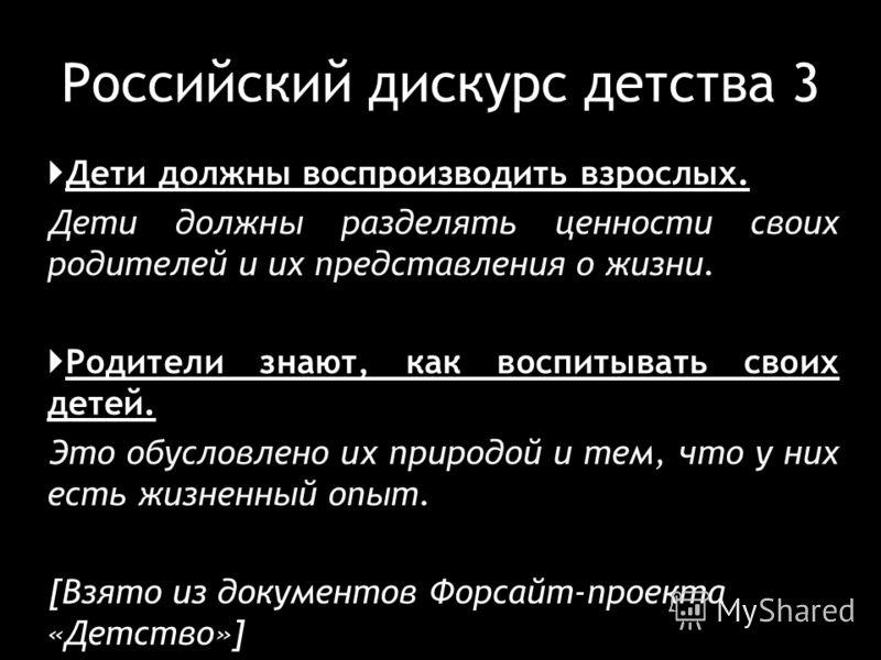 Российский дискурс детства 3 Дети должны воспроизводить взрослых. Дети должны разделять ценности своих родителей и их представления о жизни. Родители знают, как воспитывать своих детей. Это обусловлено их природой и тем, что у них есть жизненный опыт
