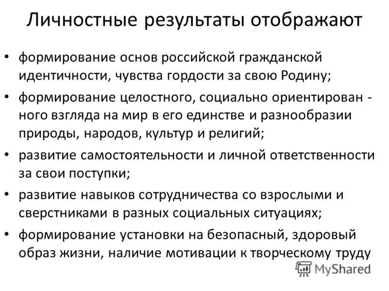 Личностные результаты отображают формирование основ российской гражданской идентичности, чувства гордости за свою Родину; формирование целостного, социально ориентирован - ного взгляда на мир в его единстве и разнообразии природы, народов, культур и