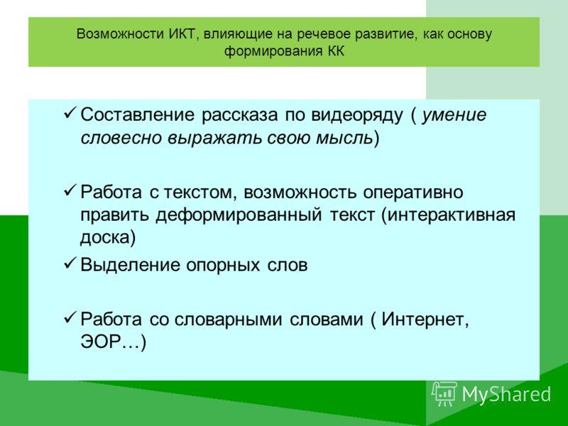 Возможности ИКТ, влияющие на речевое развитие, как основу формирования КК Составление рассказа по видеоряду ( умение словесно выражать свою мысль) Работа с текстом, возможность оперативно править деформированный текст (интерактивная доска) Выделение