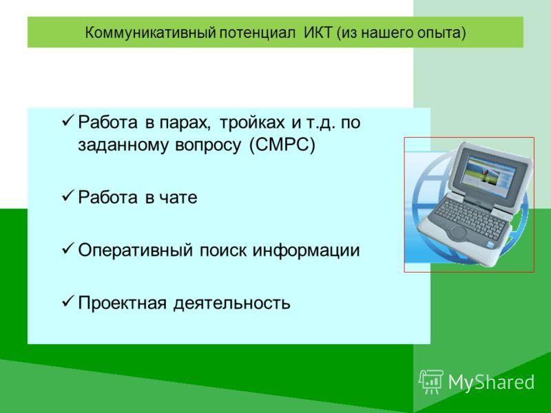 Коммуникативный потенциал ИКТ (из нашего опыта) Работа в парах, тройках и т.д. по заданному вопросу (СМРС) Работа в чате Оперативный поиск информации Проектная деятельность