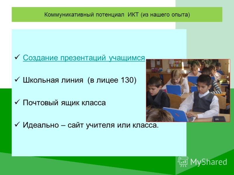 Коммуникативный потенциал ИКТ (из нашего опыта) Создание презентаций учащимся Школьная линия (в лицее 130) Почтовый ящик класса Идеально – сайт учителя или класса.