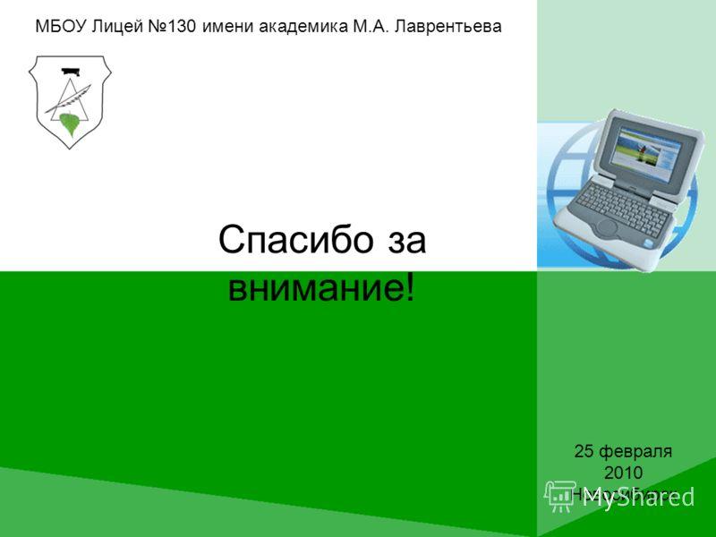 Спасибо за внимание! МБОУ Лицей 130 имени академика М.А. Лаврентьева 25 февраля 2010 Новосибирск