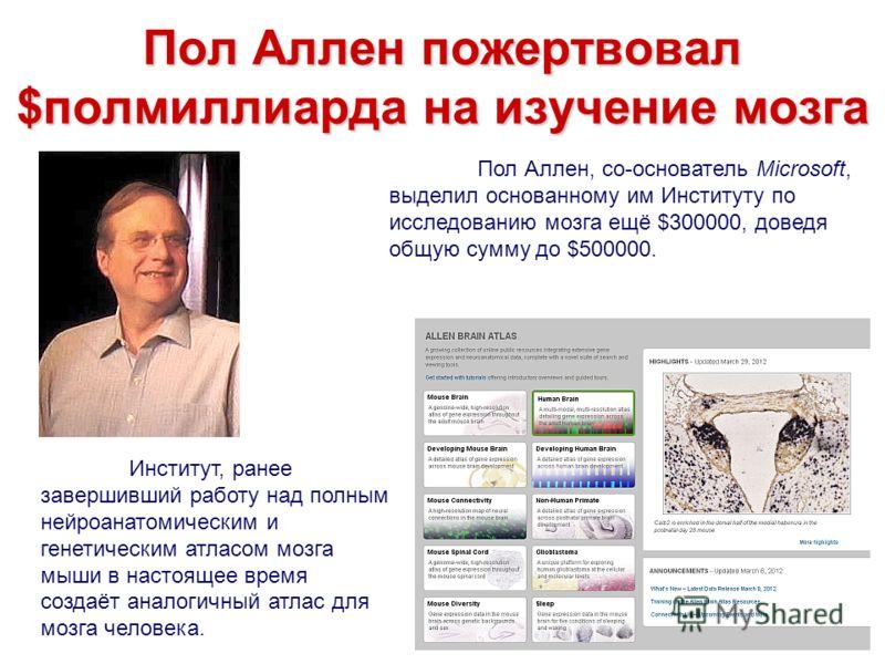 Пол Аллен пожертвовал $полмиллиарда на изучение мозга Пол Аллен, со-основатель Microsoft, выделил основанному им Институту по исследованию мозга ещё $300000, доведя общую сумму до $500000. Институт, ранее завершивший работу над полным нейроанатомичес
