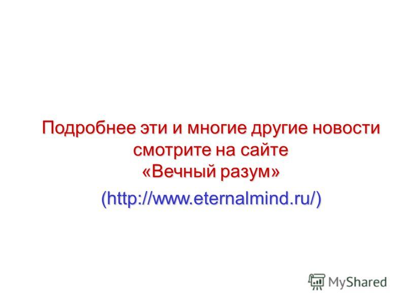 Подробнее эти и многие другие новости смотрите на сайте «Вечный разум» (http://www.eternalmind.ru/)