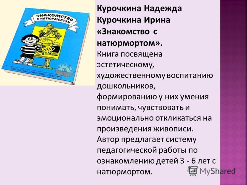 Курочкина Надежда Курочкина Ирина «Знакомство с натюрмортом». Книга посвящена эстетическому, художественному воспитанию дошкольников, формированию у них умения понимать, чувствовать и эмоционально откликаться на произведения живописи. Автор предлагае
