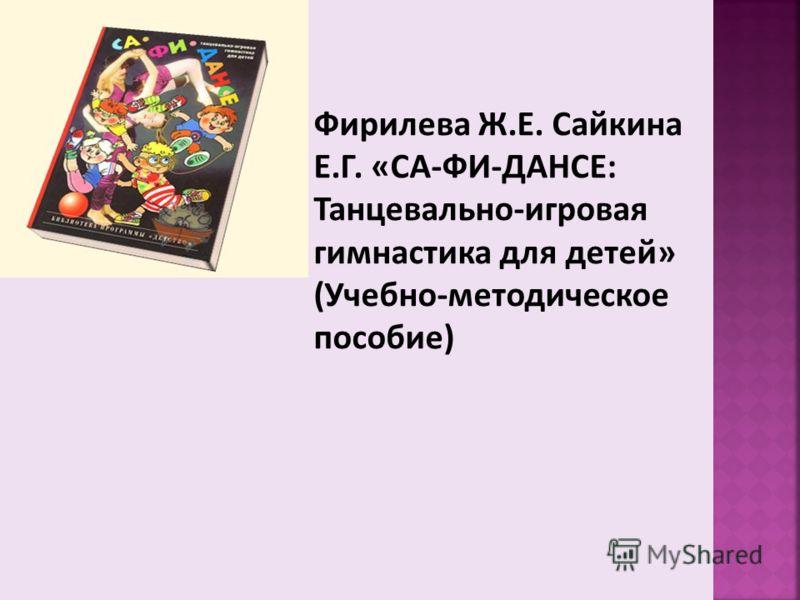 Фирилева Ж.Е. Сайкина Е.Г. «СА-ФИ-ДАНСЕ: Танцевально-игровая гимнастика для детей» (Учебно-методическое пособие)