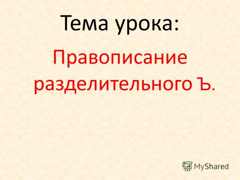 Тема урока: Правописание разделительного Ъ.