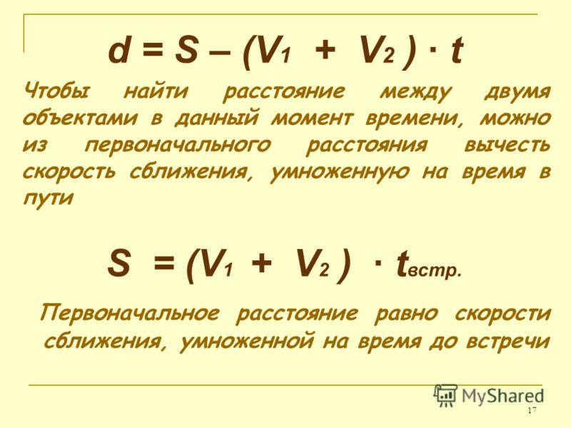 17 d = S – (V 1 + V 2 ) · t Чтобы найти расстояние между двумя объектами в данный момент времени, можно из первоначального расстояния вычесть скорость сближения, умноженную на время в пути S = (V 1 + V 2 ) · t встр. Первоначальное расстояние равно ск